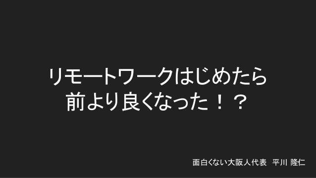 リモートワークはじめたら 前より良くなった!? 面白くない大阪人代表 平川 隆仁