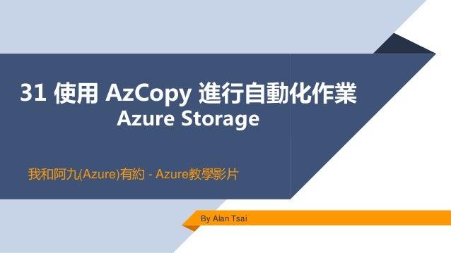 31 使用 AzCopy 進行自動化作業 Azure Storage By Alan Tsai 我和阿九(Azure)有約 - Azure教學影片
