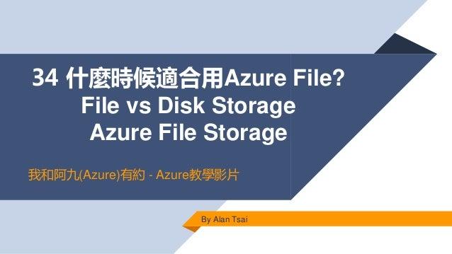 34 什麼時候適合用Azure File? File vs Disk Storage Azure File Storage By Alan Tsai 我和阿九(Azure)有約 - Azure教學影片