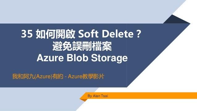 35 如何開啟 Soft Delete? 避免誤刪檔案 Azure Blob Storage By Alan Tsai 我和阿九(Azure)有約 - Azure教學影片