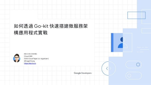 KAI CHU CHUNG Cloud GDE GDG Cloud Taipei co-organizers @CageChung https://kaichu.io 如何透過 Go-kit 快速搭建微服務架 構應用程式實戰