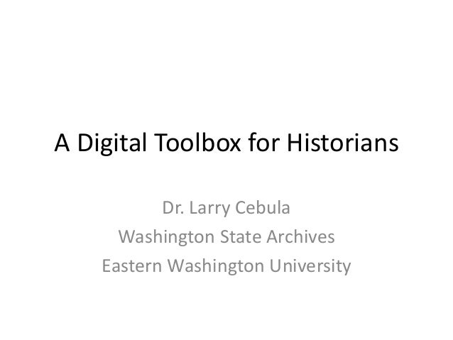 A Digital Toolbox for HistoriansDr. Larry CebulaWashington State ArchivesEastern Washington University