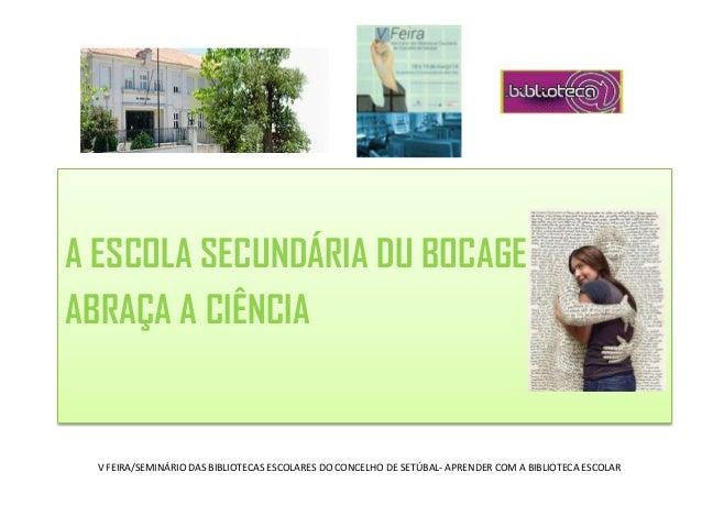 A ESCOLA SECUNDÁRIA DU BOCAGE ABRAÇA A CIÊNCIA V FEIRA/SEMINÁRIO DAS BIBLIOTECAS ESCOLARES DO CONCELHO DE SETÚBAL- APRENDE...