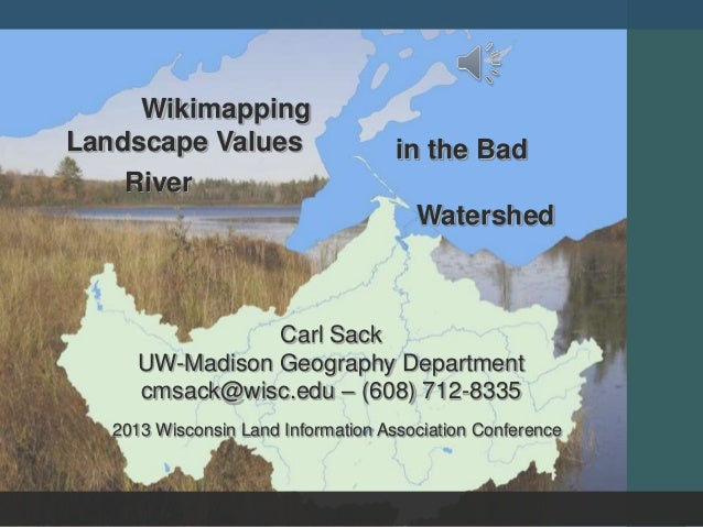 Carl Sack UW-Madison Geography Department cmsack@wisc.edu – (608) 712-8335 in the Bad River Watershed Wikimapping Landscap...