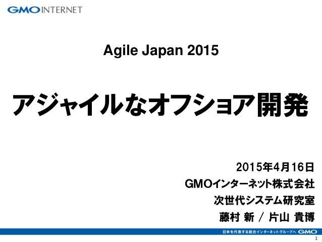 1 2015年4月16日 GMOインターネット株式会社 次世代システム研究室 藤村 新 / 片山 貴博 アジャイルなオフショア開発 Agile Japan 2015
