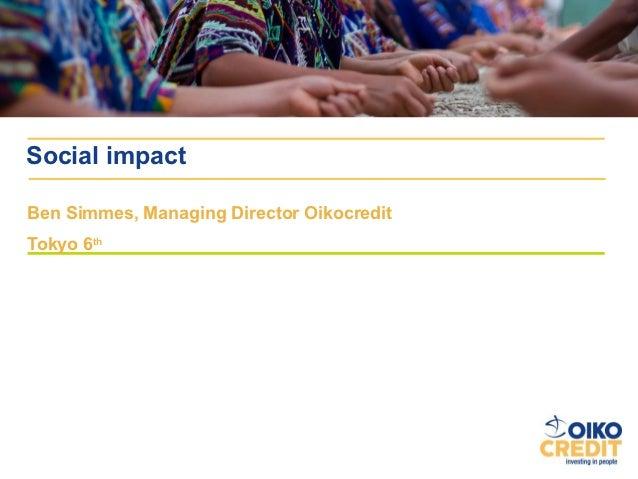 Social impactBen Simmes, Managing Director OikocreditTokyo 6th
