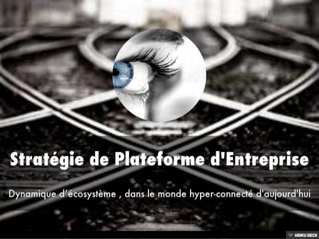 Stratégie de Plateforme d'Entreprise <br>Dynamique d'écosystème , dans le monde hyper-connecté d'aujourd'hui<br>