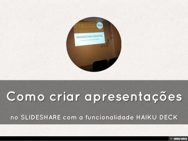 Como criar apresentações <br>no SLIDESHARE com a funcionalidade HAIKU DECK<br>