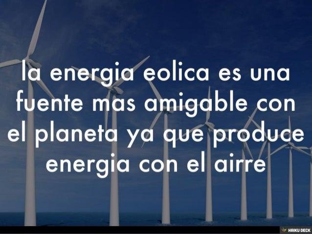 la energia eolica es una fuente mas amigable con el planeta ya que produce energia con el airre<br>