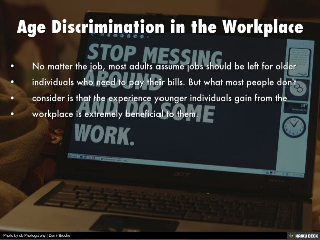 age discrimination scenario in the workplace Age discrimination in the workplace age discrimination in the workplace is the practice of excluding applicants for employment or advancement (promotion) based on their age baby boomers - and even those years younger - may be shocked to discover they are considered too old to be employed.