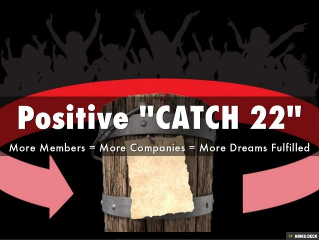 Positive &quot;CATCH 22&quot; <br>More Members = More Companies = More Dreams Fulfilled<br>