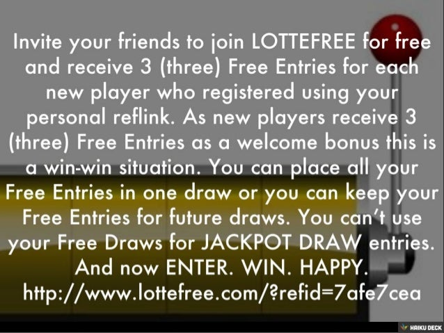 Invite your friends to join LOTTEFREE for free and receive 3 (three) Free Entries for each new player who registered using...