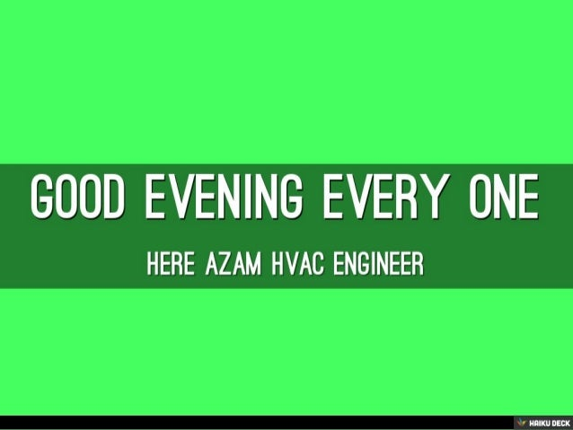 GOOD EVENING EVERY ONE <br>HERE AZAM HVAC ENGINEER<br>