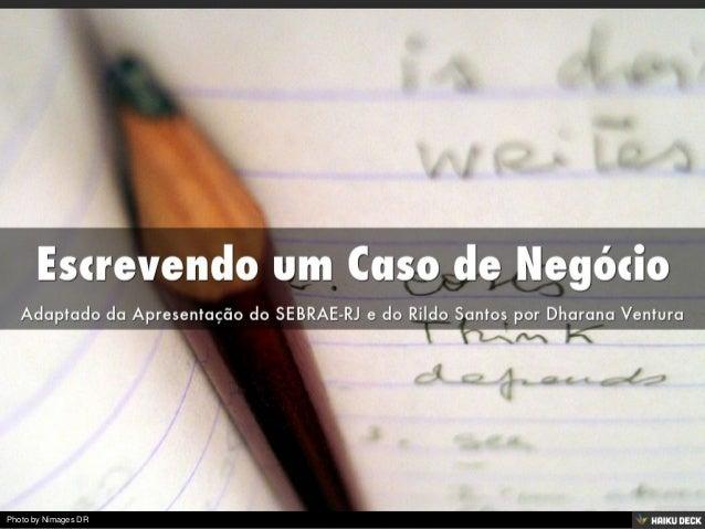 Escrevendo um Caso de Negócio <br>Adaptado da Apresentação do SEBRAE-RJ e do Rildo Santos por Dharana Ventura<br>