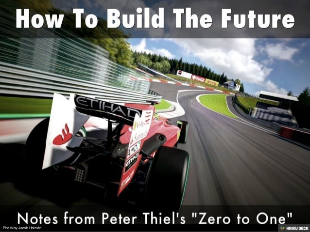 How To Build The Future <br>Notes from Peter Thiel's &quot;Zero to One&quot;<br>