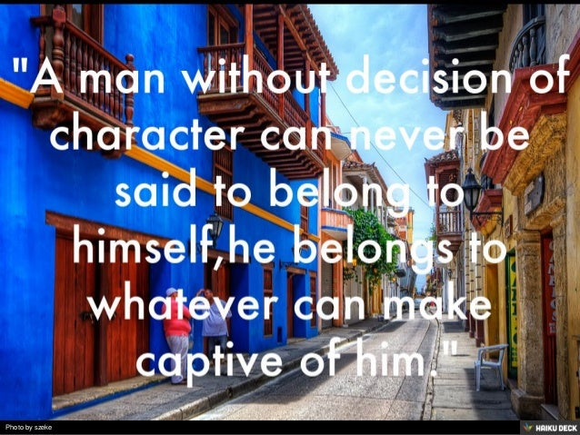 """""""A man without decision of character can never be said to belong to himself,he belongs to whatever can make  captive ..."""
