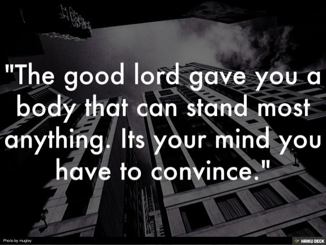 &quot;The good lord gave you a body that can stand most anything. Its your mind you have to convince.&quot;<br>