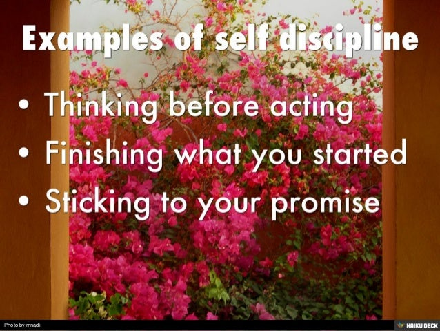 Examples of self discipline  <br>• Thinking before acting <br>• Finishing what you started <br>• Sticking to your promise<br>