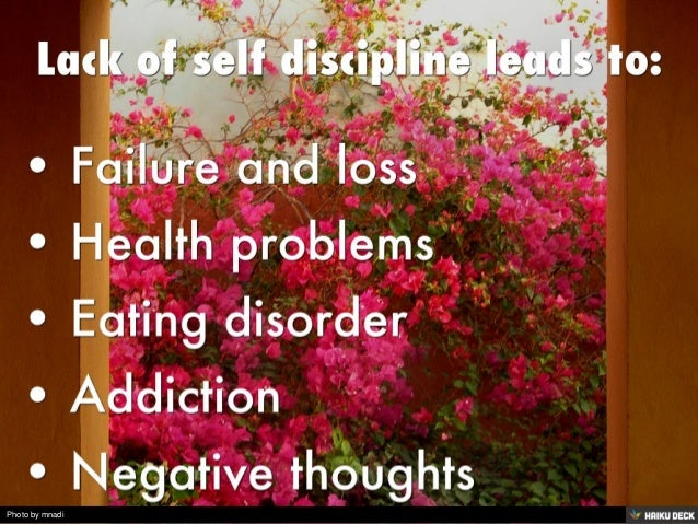 Lack of self discipline leads to:  <br>• Failure and loss <br>• Health problems <br>• Eating disorder <br>• Addiction <br...