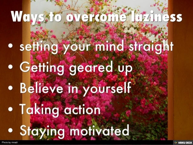 Ways to overcome laziness  <br>• setting your mind straight <br>• Getting geared up <br>• Believe in yourself <br>• Takin...