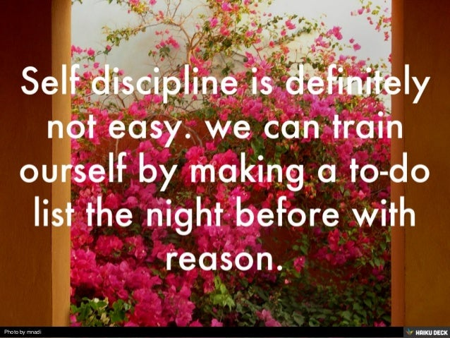 Self discipline is definitely not easy. we can train ourself by making a to-do list the night before with reason.<br>