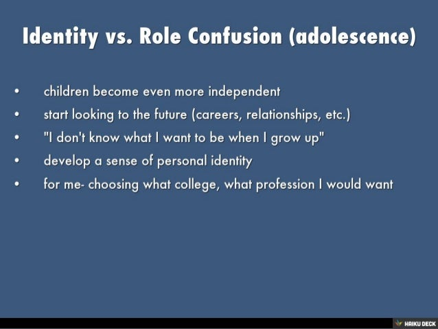 identity vs role confusion Psychosocial crisis: identity vs role confusion the adolescent is newly concerned with how they appear to others superego identity is the accrued confidence that the outer sameness and continuity prepared in the future are matched by the sameness and continuity of one's meaning for oneself, as evidenced in the promise of a career the.