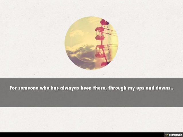 For someone who has alwayas been there, through my ups and downs
