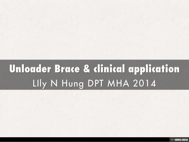 Unloader Brace &amp; clinical application <br>LIly N Hung DPT MHA 2014<br>