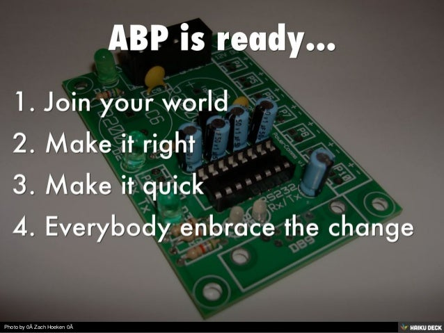 ABP is ready...  <br>1. Join your world <br>2. Make it right <br>3. Make it quick <br>4. Everybody enbrace the change<br>