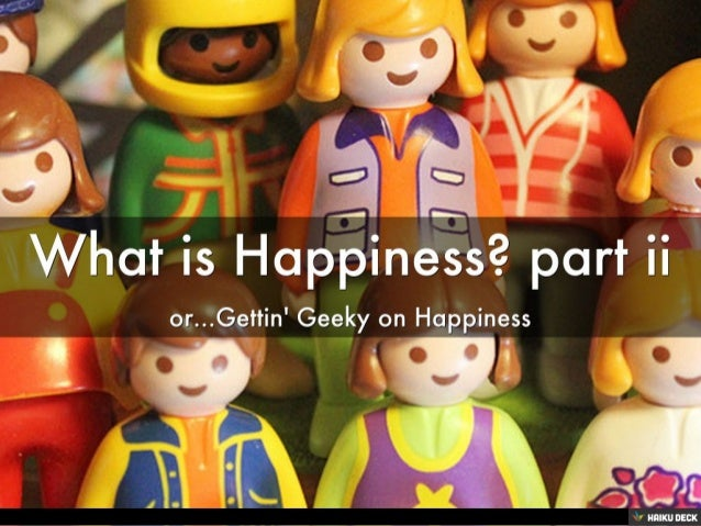 What is Happiness? part ii <br>or...Gettin' Geeky on Happiness<br>