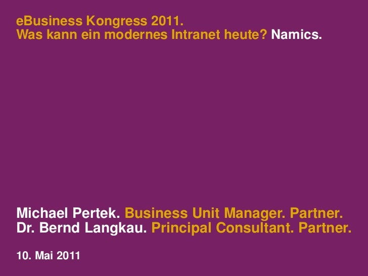 eBusiness Kongress 2011.Was kann ein modernes Intranet heute? Namics.Michael Pertek. Business Unit Manager. Partner.Dr. Be...