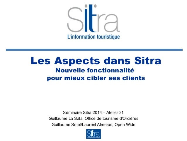 Les Aspects dans Sitra Nouvelle fonctionnalité pour mieux cibler ses clients Séminaire Sitra 2014 – Atelier 31 Guillaume L...