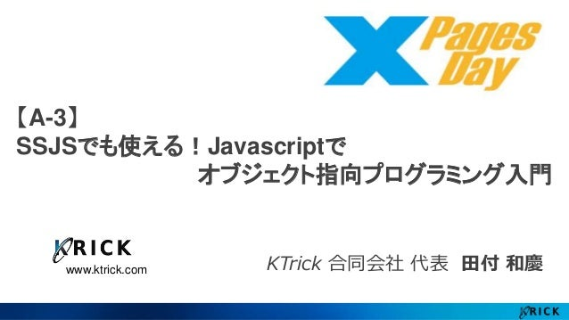 【A-3】  SSJSでも使える!Javascriptで  www.ktrick.com  オブジェクト指向プログラミング入門  KTrick 合同会社代表田付和慶