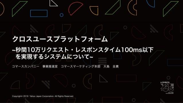 クロスユースプラットフォーム~ 秒間10万リクエスト・レスポンスタイム100ms以下を実現するシステム について ~ / YJTC19 in Shibuya A-4 #yjtc