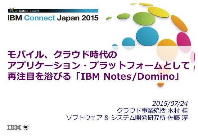 モバイル、クラウド時代の アプリケーション・プラットフォームとして 再注⽬目を浴びる「IBM Notes/Domino」 2015/07/24 クラウド事業統括 ⽊木村 桂 ソフトウェア & システム開発研究所 佐藤 淳