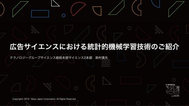 広告サイエンスにおける統計的機械学習技術のご紹介 / YJTC19 in Shibuya A-5 #yjtc
