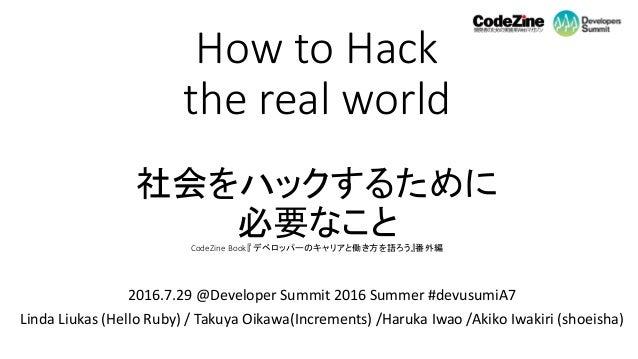 How to Hack the real world 社会をハックするために 必要なことCodeZine Book『 デベロッパーのキャリアと働き方を語ろう』番外編 2016.7.29 @Developer Summit 2016 Summer...