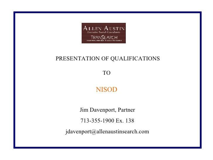 PRESENTATION OF QUALIFICATIONS TO   Jim Davenport, Partner 713-355-1900 Ex. 138 [email_address]   NISOD    ...