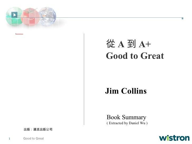 從 A 到 A+ Good to Great Jim Collins Book Summary ( Extracted by Daniel Wu ) 出版:遠流出版公司