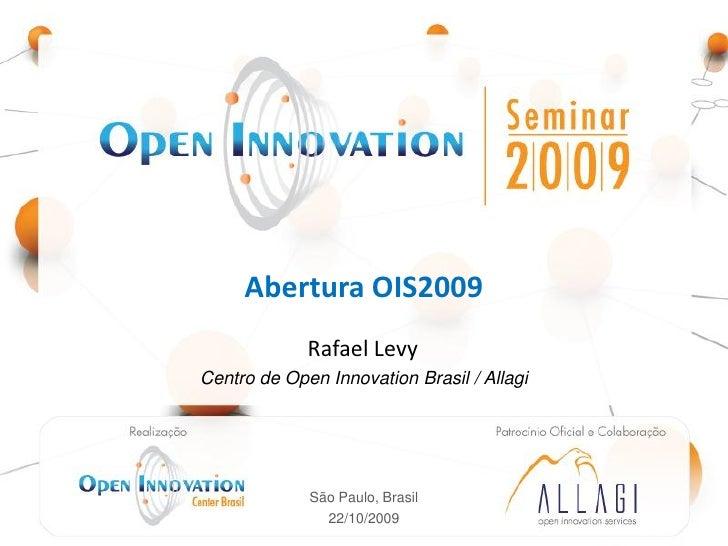 Abertura OIS2009                       Rafael Levy Centro de Open Innovation Brasil / Allagi    Realização: Open          ...
