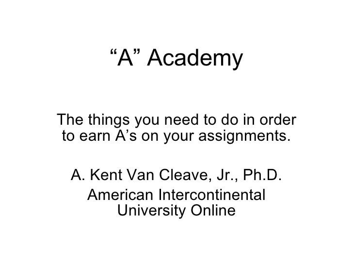 """"""" A"""" Academy The things you need to do in order to earn A's on your assignments. A. Kent Van Cleave, Jr., Ph.D. American I..."""