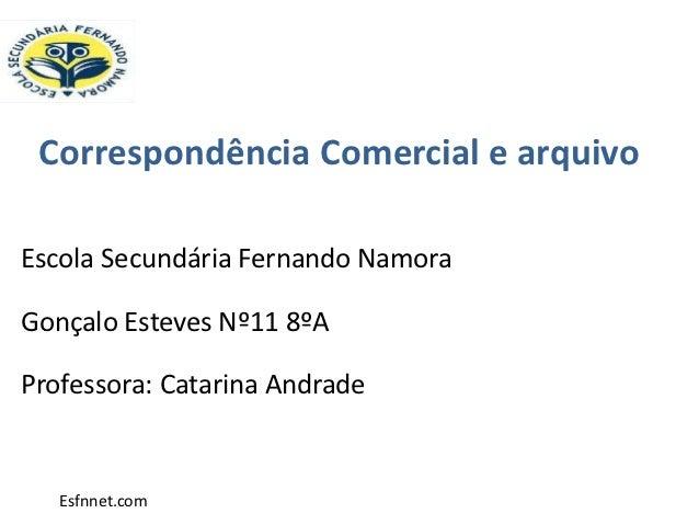 Correspondência Comercial e arquivoEscola Secundária Fernando NamoraGonçalo Esteves Nº11 8ºAProfessora: Catarina Andrade  ...