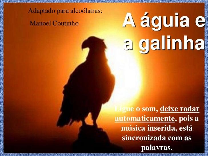 Adaptado para alcoólatras:Manoel Coutinho                A águia e                               a galinha                ...