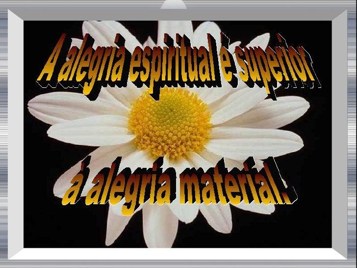 A alegria espiritual é superior à alegria material.