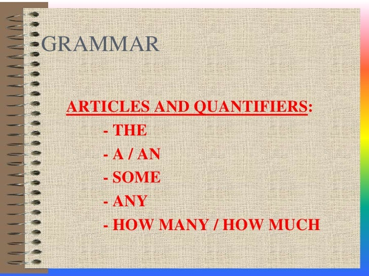 GRAMMAR<br />ARTICLES AND QUANTIFIERS:<br />	- THE<br />	- A / AN<br />	- SOME <br />	- ANY<br />	- HOW MANY / HOW MUCH<br />