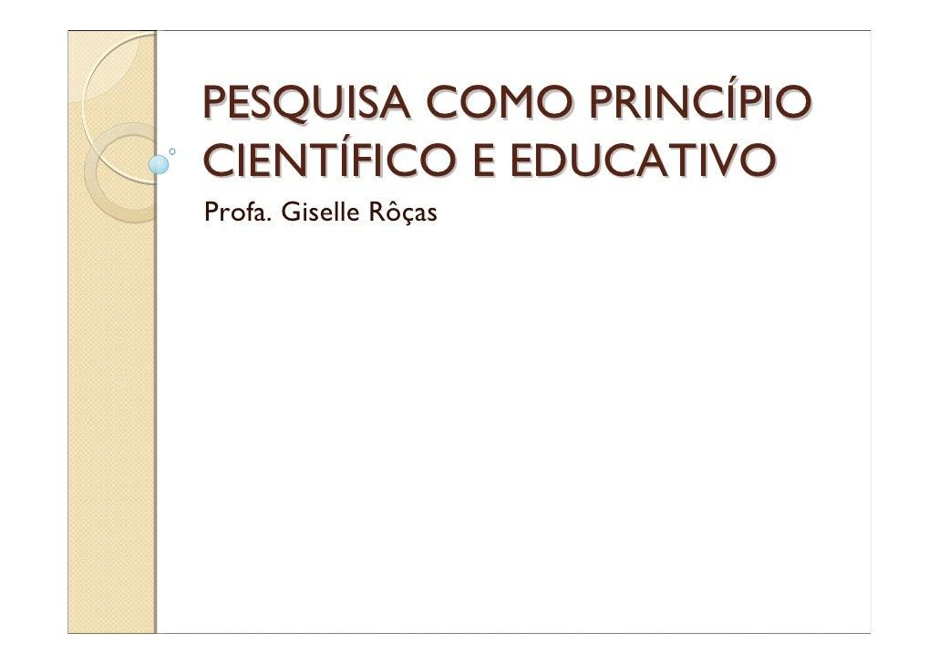 PESQUISA COMO PRINCÍPIO CIENTÍFICO E EDUCATIVO Profa. Giselle Rôças