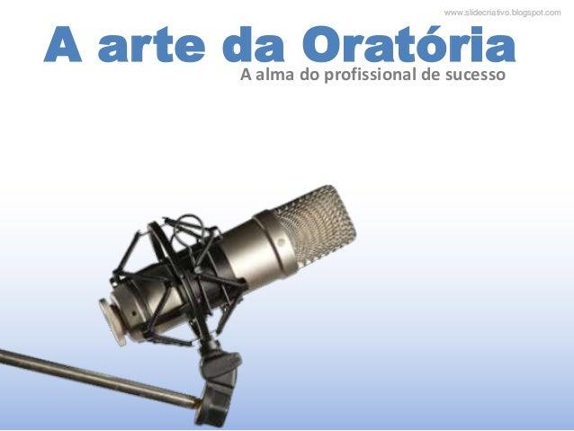 www.slidecriativo.blogspot.comwww.slidecriativo.blogspot.com A arte da OratóriaA alma do profissional de sucesso