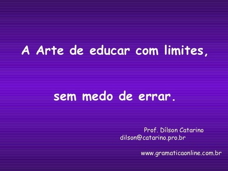 Prof. Dílson Catarino   [email_address] www.gramaticaonline.com.br A Arte de educar com limites, sem medo de errar.