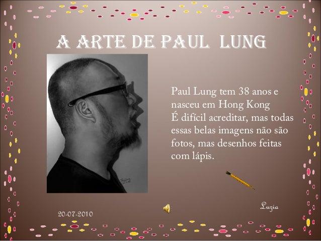 A ARTE DE PAUL LUNG             Paul Lung tem 38 anos e             nasceu em Hong Kong             É difícil acreditar, m...