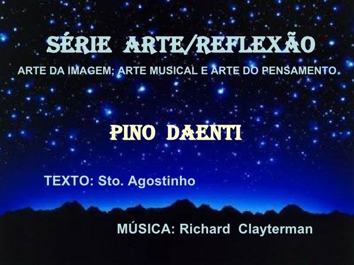 SÉRIE  ARTE/REFLEXÃO ARTE DA IMAGEM; ARTE MUSICAL E ARTE DO PENSAMENTO PINO  DAENTI TEXTO: Sto. Agostinho MÚSICA: Richard ...